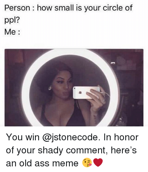 Ass Meme: Person : how small is your circle of  ppl?  Me: You win @jstonecode. In honor of your shady comment, here's an old ass meme 😘❤️
