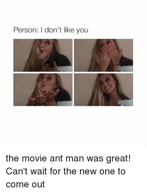 ant man: Person: I don't like you the movie ant man was great! Can't wait for the new one to come out