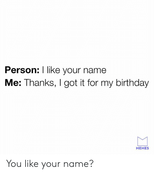 Birthday Memes: Person: I like your name  Me: Thanks, I got it for my birthday  MEMES You like your name?