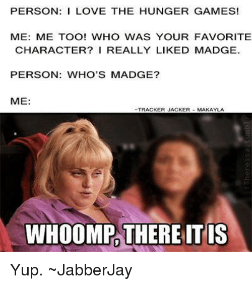 whoomp there it is: PERSON: I LOVE THE HUNGER GAMES!  ME: ME TOO! WHO WAS YOUR FAVORITE  CHARACTER? I REALLY LIKED MADGE.  PERSON: WHO'S MADGE?  ME:  TRACKER  JACKER  MAKAYLA  WHOOMP THERE IT IS Yup. ~JabberJay