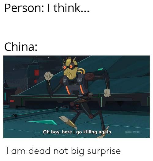 oh boy: Person: I think...  China:  Oh boy, here I go killing again  [adult swim] I am dead not big surprise