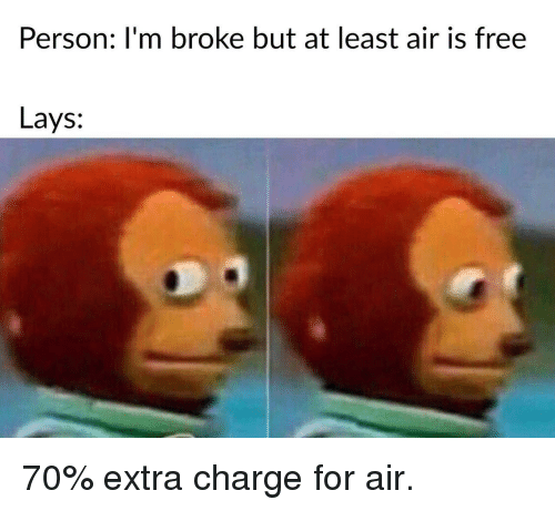 Lay's: Person: I'm broke but at least air is free  Lays: 70% extra charge for air.