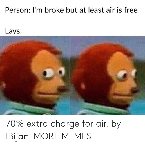 Lay's: Person: I'm broke but at least air is free  Lays: 70% extra charge for air. by lBijanl MORE MEMES