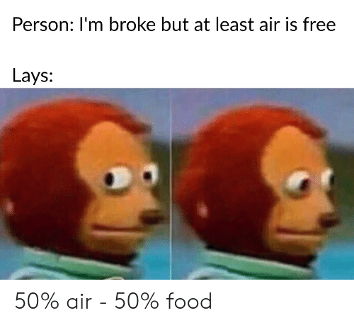 Lay's: Person: I'm broke but at least air is free  Lays: 50% air - 50% food