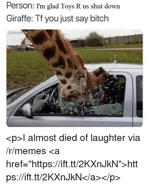 "Toys R Us: Person: I'm glad Toys R us shut down  Giraffe: Tf you just say bitch <p>I almost died of laughter via /r/memes <a href=""https://ift.tt/2KXnJkN"">https://ift.tt/2KXnJkN</a></p>"