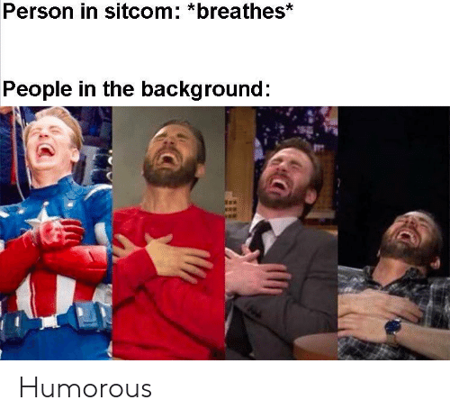 humorous: Person in sitcom: *breathes*  People in the background: Humorous