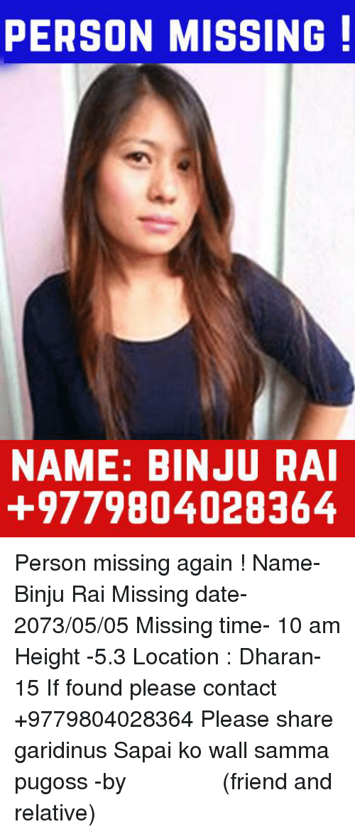 Dating, Friends, and Date: PERSON MISSING  NAME: BINJURAI  +9779804028364 Person missing again !  Name- Binju Rai Missing date- 2073/05/05 Missing time- 10 am Height -5.3 Location : Dharan-15 If found please contact +9779804028364 Please share garidinus Sapai ko wall samma pugoss -by स्मृति लिम्बू (friend and relative)