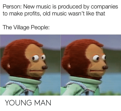 village people: Person: New music is produced by companies  to make profits, old music wasn't like that  The Village People: YOUNG MAN