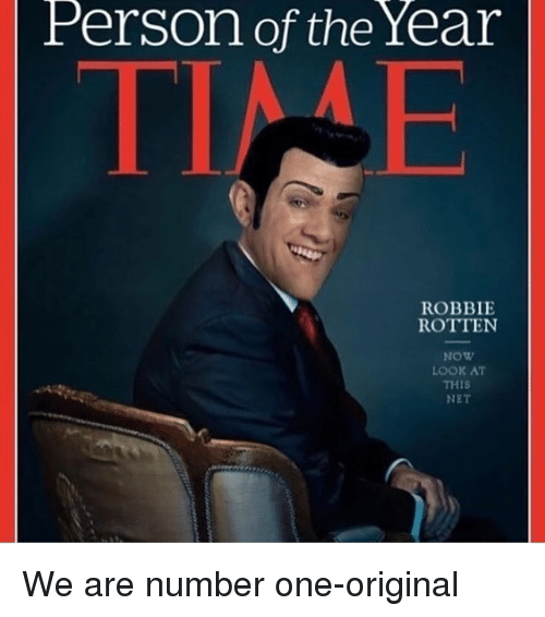 Memes, 🤖, and Originals: Person of the Year  ROBBIE  ROTTEN  NOW  LOOK AT  THIS  NET We are number one-original
