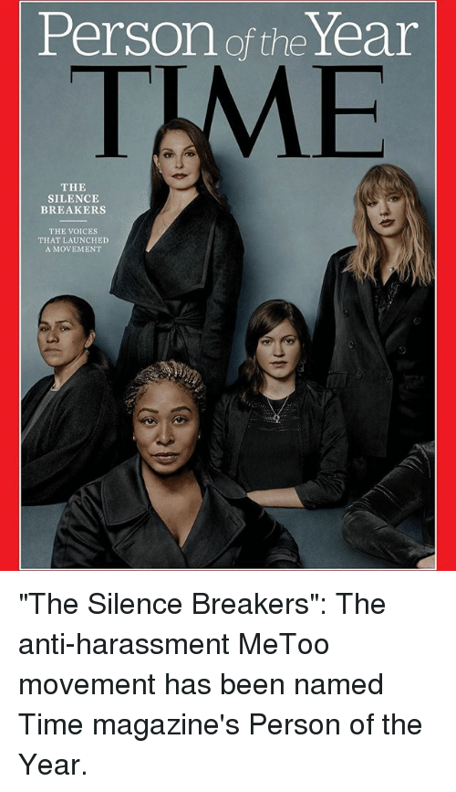 "Memes, Time, and Silence: Person of the Year  TME  THE  SILENCE  BREAKERS  THE VOICES  THAT LAUNCHED  A MOVEMENT ""The Silence Breakers"": The anti-harassment MeToo movement has been named Time magazine's Person of the Year."