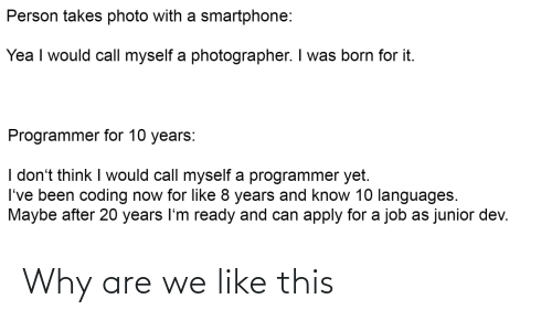 Was Born: Person takes photo with a smartphone:  Yea I would call myself a photographer. I was born for it.  Programmer for 10 years:  I don't think I would call myself a programmer yet.  I've been coding now for like 8 years and know 10 languages.  Maybe after 20 years I'm ready and can apply for a job as junior dev. Why are we like this