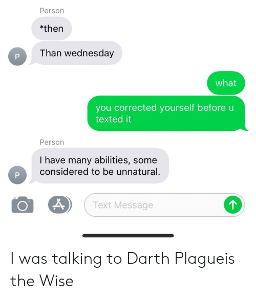 Darth Plagueis The Wise: Person  *then  Than wednesday  what  you corrected yourself before  texted it  Person  I have many abilities, some  considered to be unnatural.  Text Message I was talking to Darth Plagueis the Wise