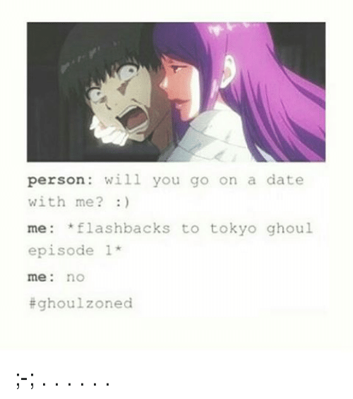 ghouls: person will you go on a date  with me?  me flashbacks to tokyo ghoul  episode 1  me no  Eghoulzoned ;-; . . . . . .