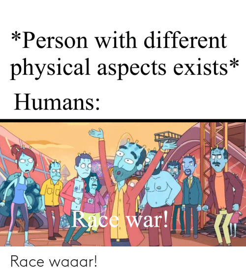 Race War: *Person with different  physical aspects exists*  Humans:  Race war! Race waaar!
