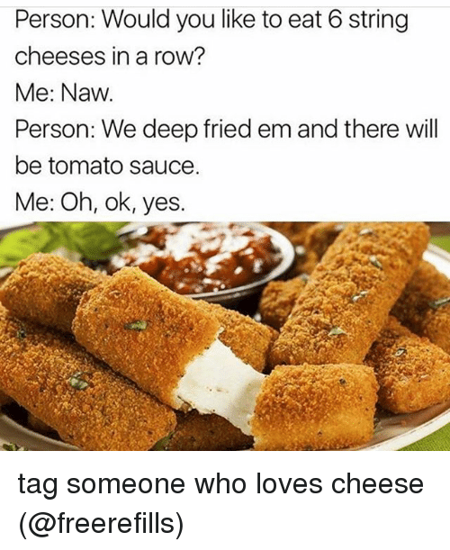 Memes, Tag Someone, and Sauce: Person: Would you like to eat 6 string  cheeses in a row?  Me: Naw  Person: We deep fried em and there will  be tomato sauce.  Me: Oh, ok, yes. tag someone who loves cheese (@freerefills)