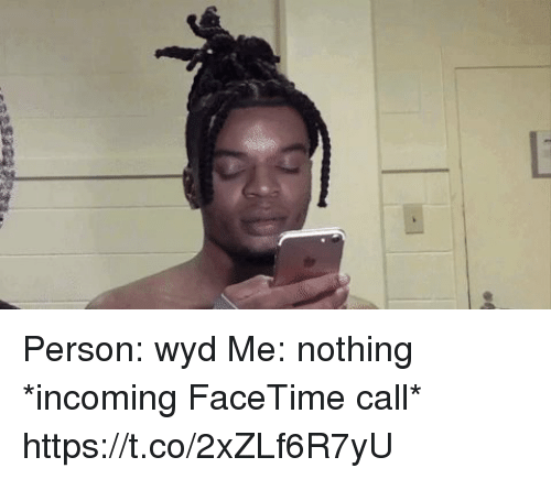 Blackpeopletwitter, Facetime, and Wyd: Person: wyd  Me: nothing  *incoming FaceTime call* https://t.co/2xZLf6R7yU
