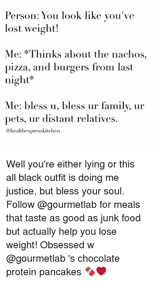 Pancaking: Person: You look like you've  lost weight!  Me: *Thinks about the nachos,  pizza, and burgers from last  night  Me: bless u, bless ur famil  pets, ur distant relatives.  (a health expresskitchen Well you're either lying or this all black outfit is doing me justice, but bless your soul. Follow @gourmetlab for meals that taste as good as junk food but actually help you lose weight! Obsessed w @gourmetlab 's chocolate protein pancakes 🍫❤️