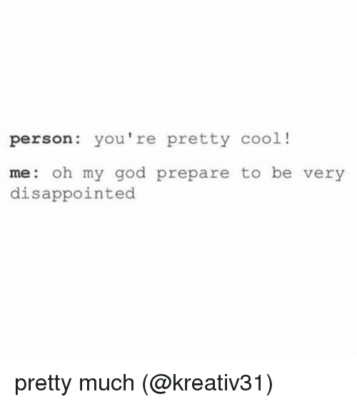 disappoint: person: you're pretty cool  me oh my god prepare to be very  disappointed pretty much (@kreativ31)