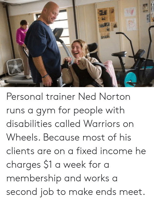 trainer: Personal trainer Ned Norton runs a gym for people with disabilities called Warriors on Wheels. Because most of his clients are on a fixed income he charges $1 a week for a membership and works a second job to make ends meet.