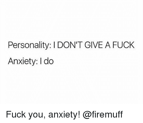 Fuck You, I Dont Give a Fuck, and Weed: Personality: I DON'T GIVE A FUCK  Anxiety: I do Fuck you, anxiety! @firemuff