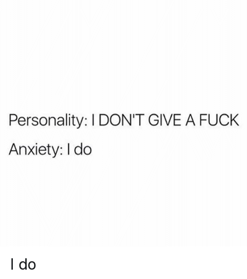 I Dont Give a Fuck, Anxiety, and Fuck: Personality: I DON'T GIVE A FUCK  Anxiety: I do I do