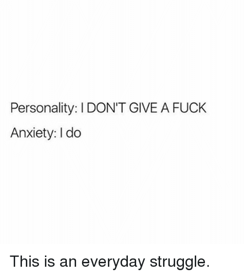 I Dont Give a Fuck, Memes, and Struggle: Personality: I DON'T GIVE A FUCK  Anxiety: I do This is an everyday struggle.