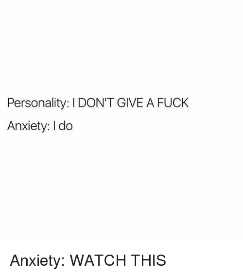 Memes, Anxiety, and Fuck: Personality: IDON'T GIVE A FUCK  Anxiety: I do Anxiety: WATCH THIS