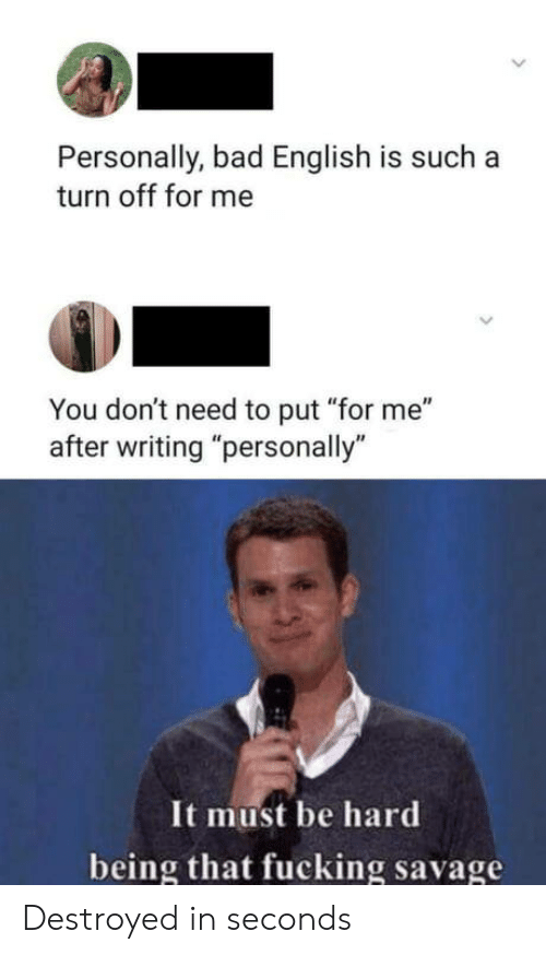 "Fucking Savage: Personally, bad English is such a  turn off for me  You don't need to put ""for me""  after writing ""personally""  It must be hard  being that fucking savage Destroyed in seconds"