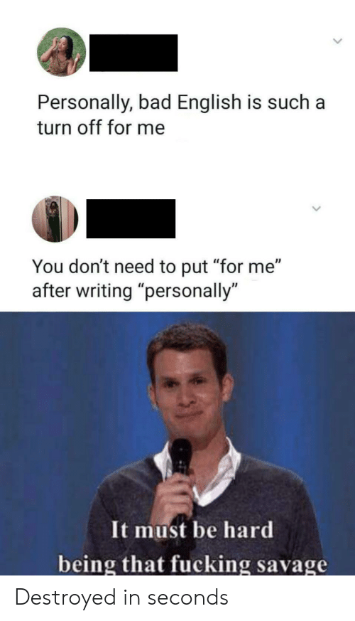 "Fucking Savage: Personally, bad English is such  turn off for me  You don't need to put ""for me""  writing ""personally  It must be hard  being that fucking savage Destroyed in seconds"