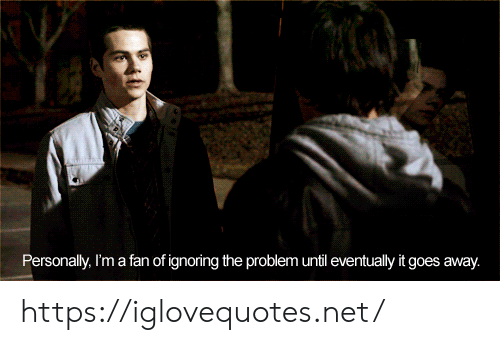 ignoring: Personally, I'm a fan of ignoring the problem until eventually it goes away. https://iglovequotes.net/