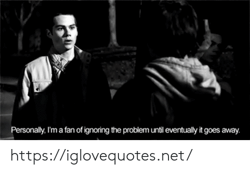 It Goes: Personally, I'm a fan of ignoring the problem until eventually it goes away. https://iglovequotes.net/