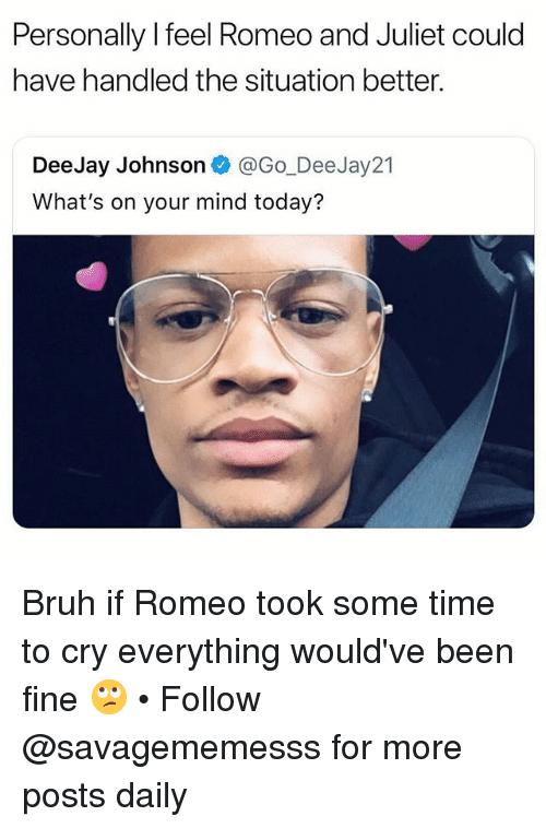Deejay: Personally l feel Romeo and Juliet could  have handled the situation better.  DeeJay Johnson @Go_DeeJay21  What's on your mind today? Bruh if Romeo took some time to cry everything would've been fine 🙄 • Follow @savagememesss for more posts daily