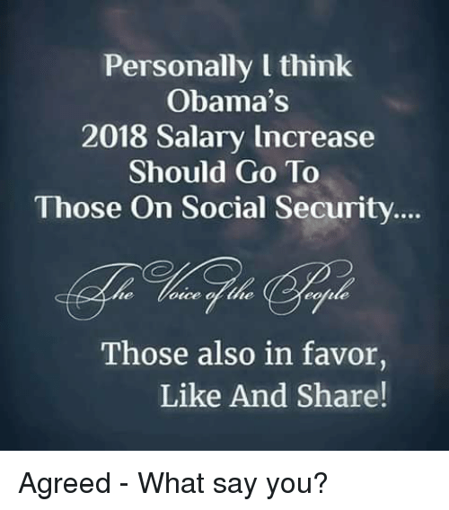 What Say You: Personally l think  Obama's  2018 Salary Increase  Should Go To  Those On Social Security  te  once of the  Those also in favor,  Like And Share! Agreed - What say you?