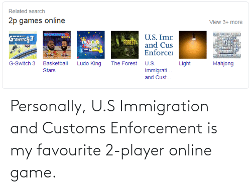 Immigration: Personally, U.S Immigration and Customs Enforcement is my favourite 2-player online game.
