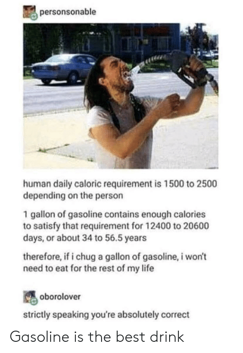 gasoline: personsonable  human daily caloric requirement is 1500 to 2500  depending on the person  1 gallon of gasoline contains enough calories  to satisfy that requirement for 12400 to 20600  days, or about 34 to 56.5 years  therefore, if i chug a gallon of gasoline, i won't  need to eat for the rest of my life  oborolover  strictly speaking you're absolutely correct Gasoline is the best drink