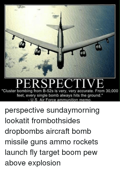 """Guns, Memes, and Target: PERSPECTIVE  """"Cluster bombing from B-52s is very, very accurate. From 30,000  feet, every single bomb always hits the ground.""""  U.S. Air Force ammunition memo, perspective sundaymorning lookatit frombothsides dropbombs aircraft bomb missile guns ammo rockets launch fly target boom pew above explosion"""