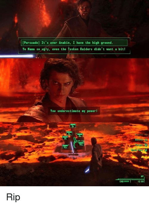 yo mama so ugly: [Persuade] It's over Anakin, I have the high ground.  Yo Mama so ugly, even the Tusken Raiders didn't want a bit!  You underestimate my power!  95s  1288 Rip
