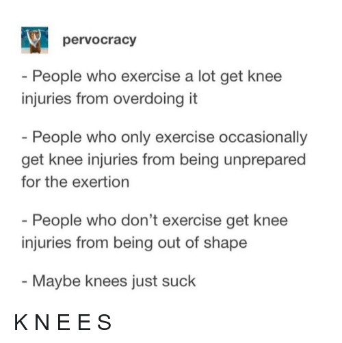 Out Of Shape: pervocracy  - People who exercise a lot get knee  injuries from overdoing it  People who only exercise occasionally  get knee injuries from being unprepared  for the exertion  People who don't exercise get knee  injuries from being out of shape  - Maybe knees just suck K N E E S