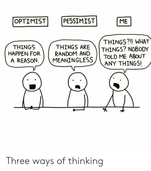pessimist: PESSIMIST]  OPTIMIST  ME  THINGS ARE  HAPPEN FORRANDOM AND  THINGS?!! WHAT  THINGS? NOBODY  THINGS  A REASON  MEANINGLESS ( TOLD ME ABOUT  CE-  ANY THINGS! Three ways of thinking