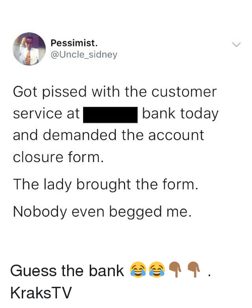 pessimist: Pessimist  @Uncle_sidney  Got pissed with the customer  service at  and demanded the account  closure form  The lady brought the form  Nobody even begged me.  bank today Guess the bank 😂😂👇🏾👇🏾 . KraksTV