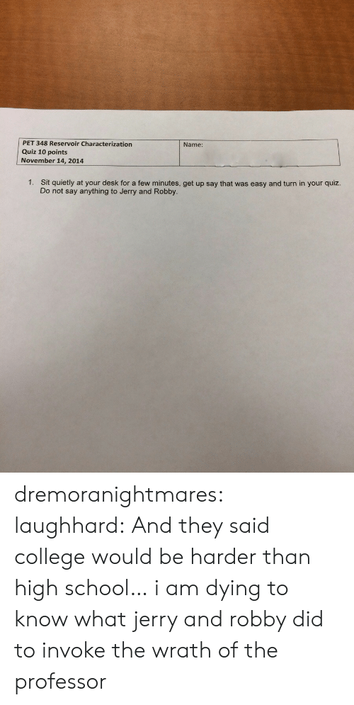 invoke: PET 348 Reservoir Characterization  Quiz 10 points  November 14, 2014  Name:  1.  Sit quietly at your desk for a few minutes, get up say that was easy and turn in your quiz.  Do not say anything to Jerry and Robby. dremoranightmares:  laughhard:  And they said college would be harder than high school…  i am dying to know what jerry and robby did to invoke the wrath of the professor