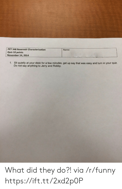 Robby: PET 348 Reservoir Characterization  Quiz 10 points  November 14, 2014  Name:  1.  Sit quietly at your desk for a few minutes, get up say that was easy and turn in your quiz.  Do not say anything to Jerry and Robby. What did they do?! via /r/funny https://ift.tt/2xd2p0P