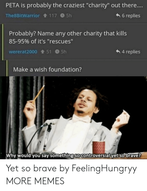 """PETA: PETA is probably the craziest """"charity"""" out there....  6 replies  The8BitWarrior 117 5h  Probably? Name any other charity that kills  85-95% of it's """"rescues""""  4 replies  wererat2000 51 5h  Make a wish foundation?  Why would you say something so controverslal yet so brave? Yet so brave by FeelingHungryy MORE MEMES"""