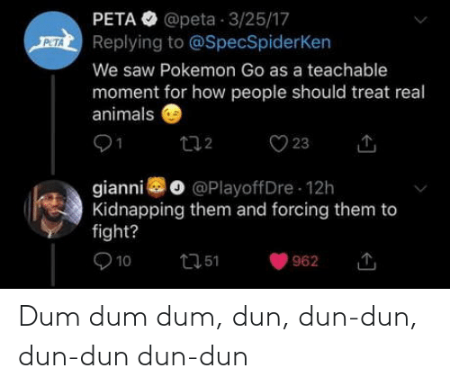 Pokemon GO: PETA O @peta 3/25/17  Replying to @SpecSpiderKen  PETA  We saw Pokemon Go as a teachable  moment for how people should treat real  animals  O 23  272  gianni o @PlayoffDre 12h  Kidnapping them and forcing them to  fight?  O 10  2751  962 Dum dum dum, dun, dun-dun, dun-dun dun-dun