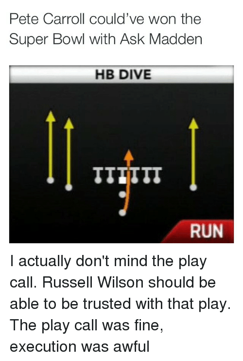 Russell Wilson: Pete Carroll could've won the  Super Bowl with Ask Madden  HB DIVE  RUN I actually don't mind the play call. Russell Wilson should be able to be trusted with that play. The play call was fine, execution was awful