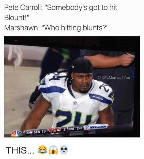 """Pete Carrol: Pete Carroll: """"Somebody's got to hit  Blount!""""  Marshawn: """"Who hitting blunts?  @NFLMemes4You  NFL COM  AZ 3 2nd 3.41  SEA 13 THIS... 😂😱💀"""
