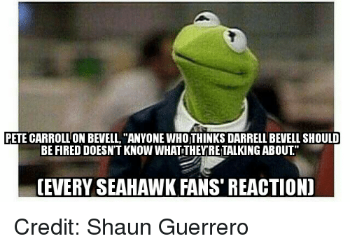 """Seahawks Fan: PETE CARROLLON BEVELL, """"ANYONE WHOITHINKS DARRELL BEVELL SHOULD  BE FIRED DOESNT KNOW WHATTHEY RETALKING ABOUT  (EVERY SEAHAWK FANS REACTION) Credit: Shaun Guerrero"""
