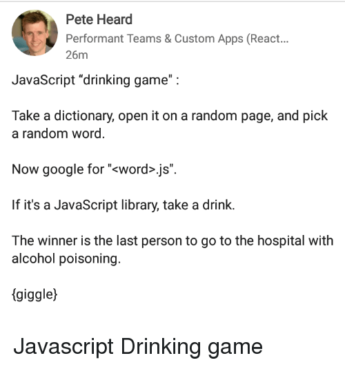 "alcohol poisoning: Pete Heard  Performant Teams & Custom Apps (React...  26m  JavaScript ""drinking game"":  Take a dictionary, open it on a random page, and pick  a random word  Now google for ""<word>.js"".  If it's a JavaScript library, take a drink.  The winner is the last person to go to the hospital with  alcohol poisoning.  (giggle) Javascript Drinking game"