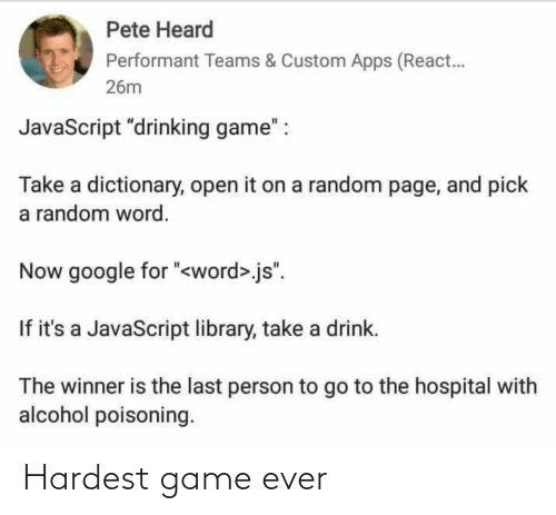 "Library: Pete Heard  Performant Teams & Custom Apps (React.  26m  JavaScript ""drinking game"" :  Take a dictionary, open it on a random page, and pick  a random word.  Now google for ""<word>.js"".  If it's a JavaScript library, take a drink.  The winner is the last person to go to the hospital with  alcohol poisoning. Hardest game ever"