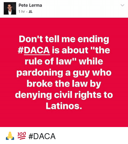 "Latinos, Memes, and 🤖: Pete Lerma  Don't tell me ending  #DACA is about ""the  rule of law"" while  pardoning a guy who  broke the law by  denying civil rights to  Latinos. 🙏 💯 #DACA"